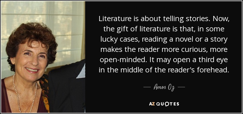 Literature is about telling stories. Now, the gift of literature is that, in some lucky cases, reading a novel or a story makes the reader more curious, more open-minded. It may open a third eye in the middle of the reader's forehead. - Amos Oz