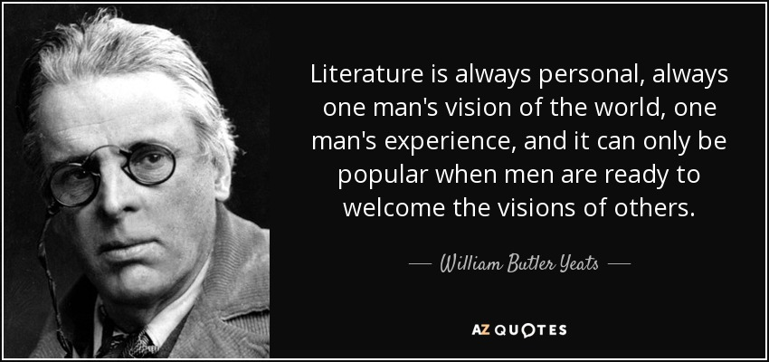 Literature is always personal, always one man's vision of the world, one man's experience, and it can only be popular when men are ready to welcome the visions of others. - William Butler Yeats