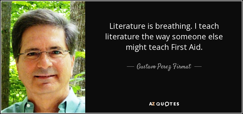 Literature is breathing. I teach literature the way someone else might teach First Aid. - Gustavo Perez Firmat