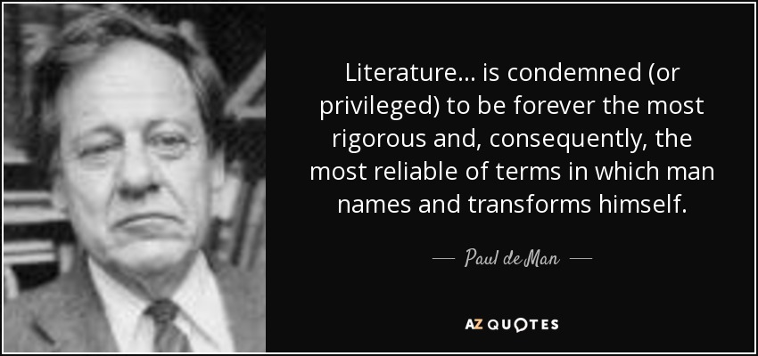 Literature... is condemned (or privileged) to be forever the most rigorous and, consequently, the most reliable of terms in which man names and transforms himself. - Paul de Man