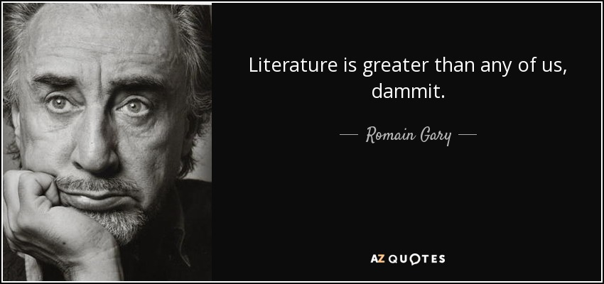 Literature is greater than any of us, dammit. - Romain Gary