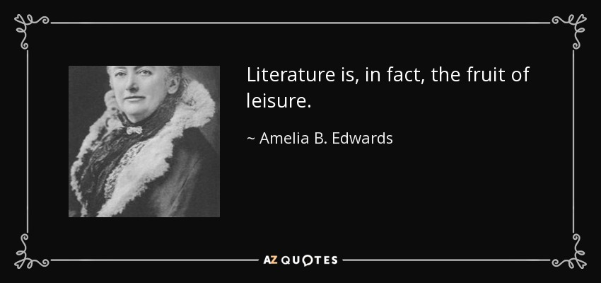 Literature is, in fact, the fruit of leisure. - Amelia B. Edwards