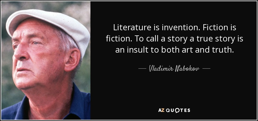 Literature is invention. Fiction is fiction. To call a story a true story is an insult to both art and truth. - Vladimir Nabokov