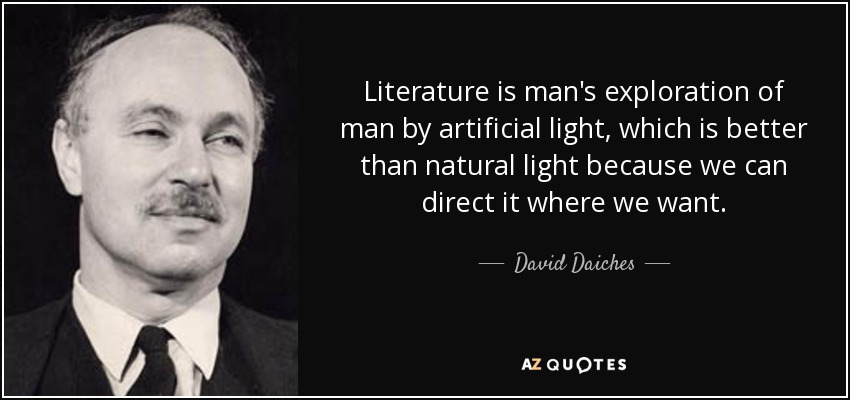 Literature is man's exploration of man by artificial light, which is better than natural light because we can direct it where we want. - David Daiches