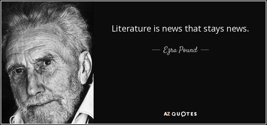 Literature is news that stays news. - Ezra Pound