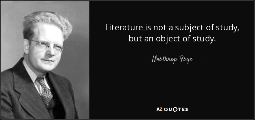 Literature is not a subject of study, but an object of study. - Northrop Frye