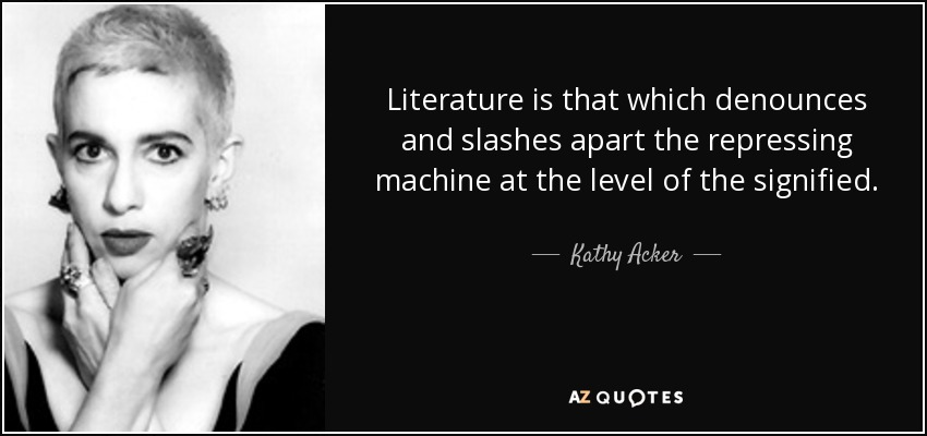 Literature is that which denounces and slashes apart the repressing machine at the level of the signified. - Kathy Acker