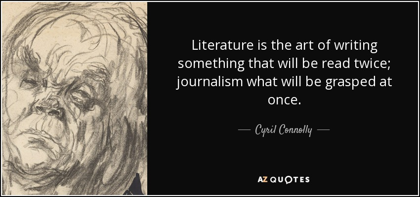 Literature is the art of writing something that will be read twice; journalism what will be grasped at once. - Cyril Connolly