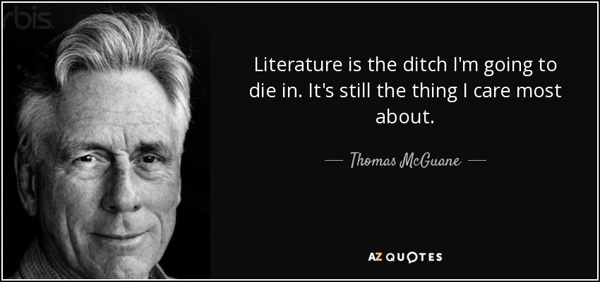 Literature is the ditch I'm going to die in. It's still the thing I care most about. - Thomas McGuane