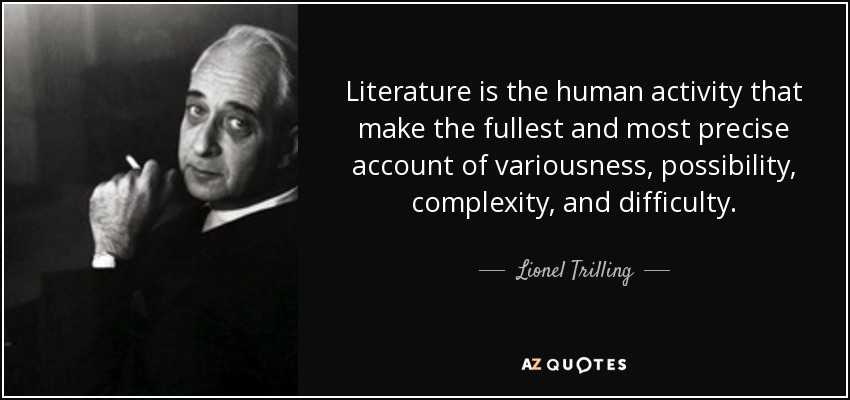 Literature is the human activity that make the fullest and most precise account of variousness, possibility, complexity, and difficulty. - Lionel Trilling