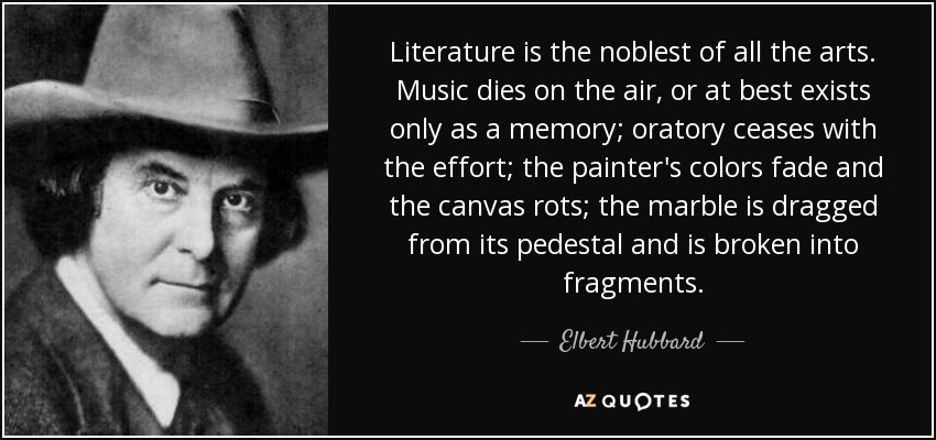 Literature is the noblest of all the arts. Music dies on the air, or at best exists only as a memory; oratory ceases with the effort; the painter's colors fade and the canvas rots; the marble is dragged from its pedestal and is broken into fragments. - Elbert Hubbard