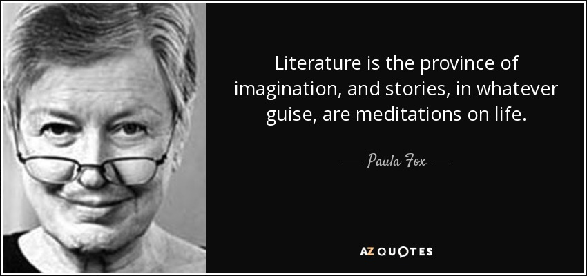 Literature is the province of imagination, and stories, in whatever guise, are meditations on life. - Paula Fox