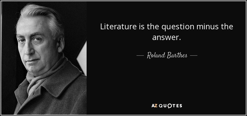 Literature is the question minus the answer. - Roland Barthes