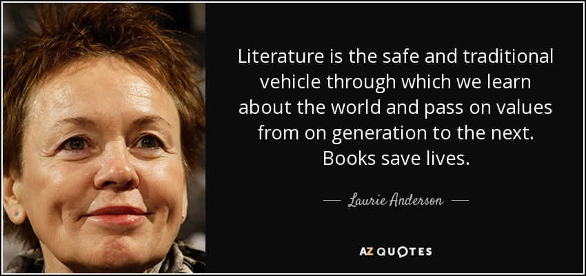 Literature is the safe and traditional vehicle through which we learn about the world and pass on values from on generation to the next. Books save lives. - Laurie Anderson