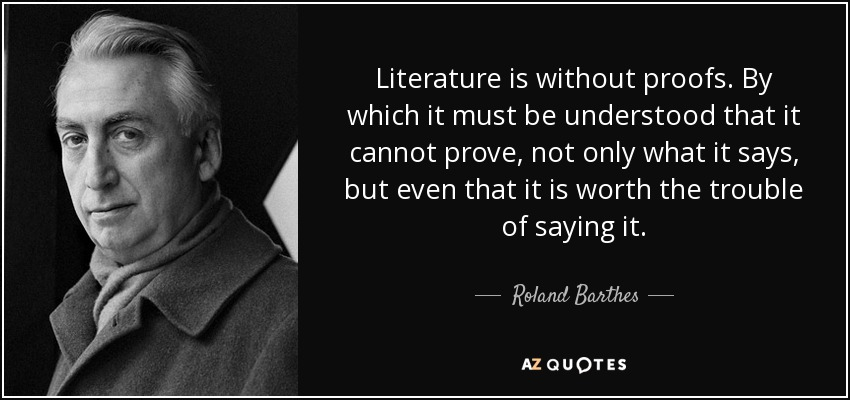 Literature is without proofs. By which it must be understood that it cannot prove, not only what it says, but even that it is worth the trouble of saying it. - Roland Barthes