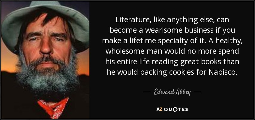 Literature, like anything else, can become a wearisome business if you make a lifetime specialty of it. A healthy, wholesome man would no more spend his entire life reading great books than he would packing cookies for Nabisco. - Edward Abbey