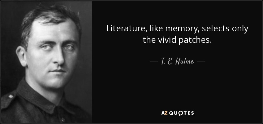 Literature, like memory, selects only the vivid patches. - T. E. Hulme