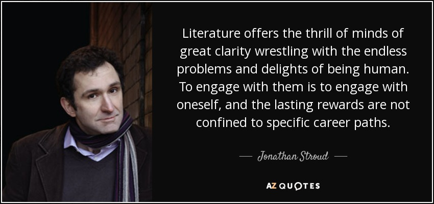Literature offers the thrill of minds of great clarity wrestling with the endless problems and delights of being human. To engage with them is to engage with oneself, and the lasting rewards are not confined to specific career paths. - Jonathan Stroud