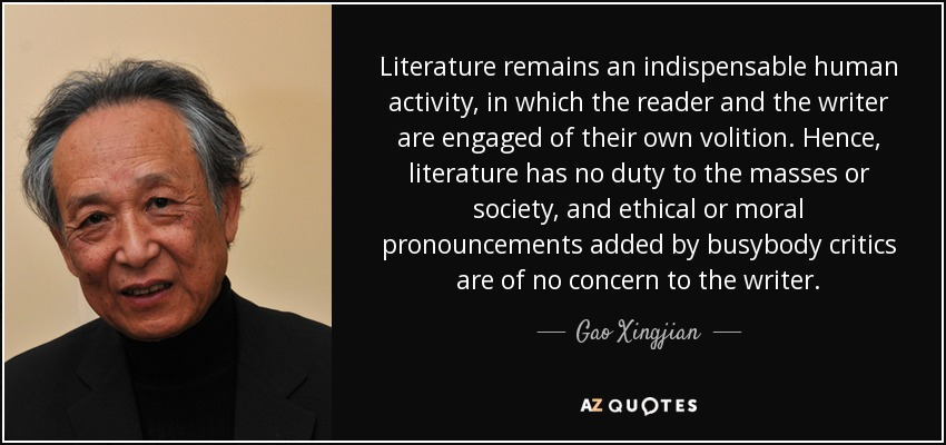 Literature remains an indispensable human activity, in which the reader and the writer are engaged of their own volition. Hence, literature has no duty to the masses or society, and ethical or moral pronouncements added by busybody critics are of no concern to the writer. - Gao Xingjian