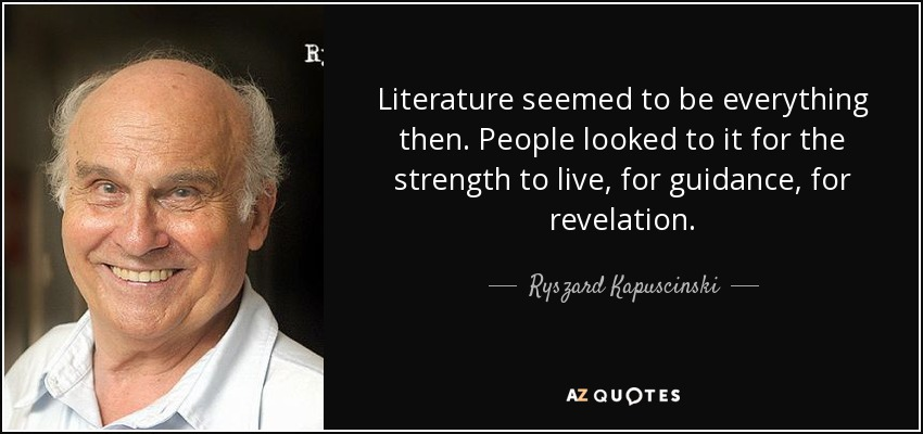 Literature seemed to be everything then. People looked to it for the strength to live, for guidance, for revelation. - Ryszard Kapuscinski