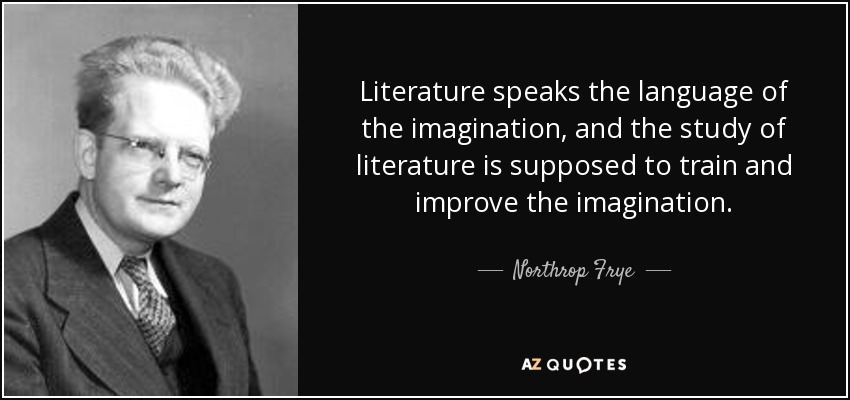 Literature speaks the language of the imagination, and the study of literature is supposed to train and improve the imagination. - Northrop Frye