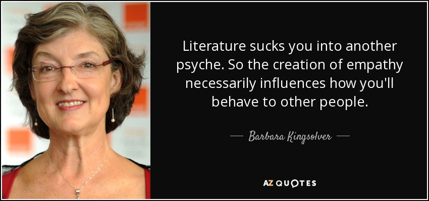 Literature sucks you into another psyche. So the creation of empathy necessarily influences how you'll behave to other people. - Barbara Kingsolver