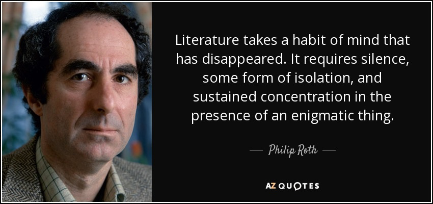 Literature takes a habit of mind that has disappeared. It requires silence, some form of isolation, and sustained concentration in the presence of an enigmatic thing. - Philip Roth