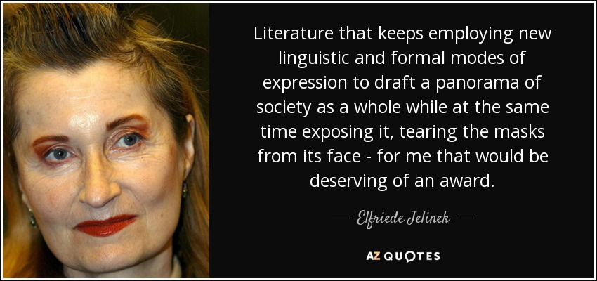 Literature that keeps employing new linguistic and formal modes of expression to draft a panorama of society as a whole while at the same time exposing it, tearing the masks from its face - for me that would be deserving of an award. - Elfriede Jelinek