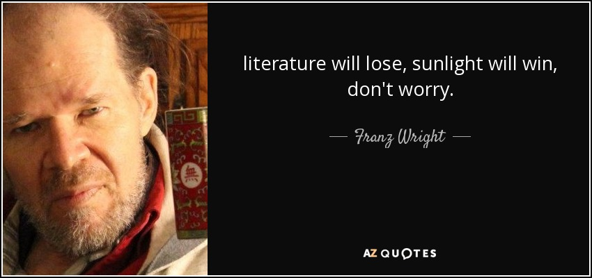 literature will lose, sunlight will win, don't worry. - Franz Wright