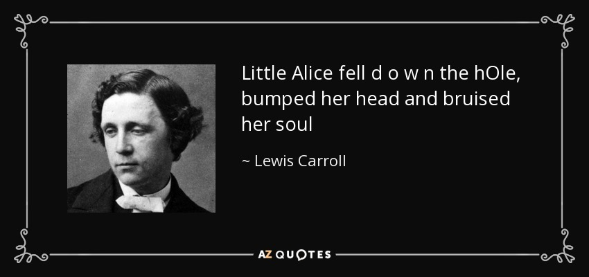 Little Alice fell d o w n the hOle, bumped her head and bruised her soul - Lewis Carroll