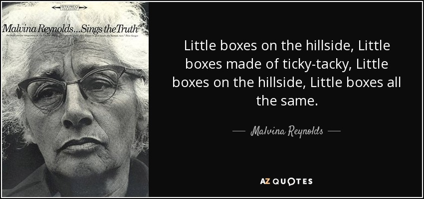 Little boxes on the hillside, Little boxes made of ticky-tacky, Little boxes on the hillside, Little boxes all the same. - Malvina Reynolds