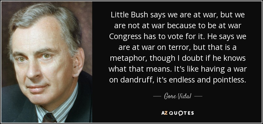 Little Bush says we are at war, but we are not at war because to be at war Congress has to vote for it. He says we are at war on terror, but that is a metaphor, though I doubt if he knows what that means. It's like having a war on dandruff, it's endless and pointless. - Gore Vidal