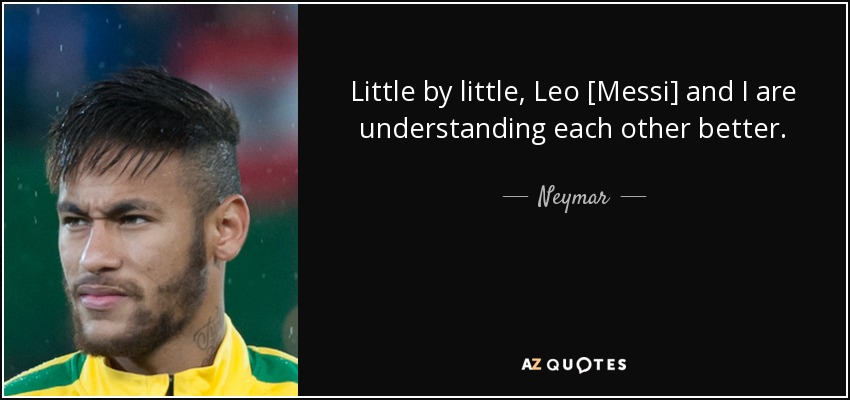 Little by little, Leo [Messi] and I are understanding each other better. - Neymar