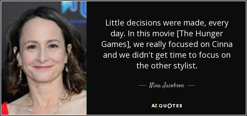 Little decisions were made, every day. In this movie [The Hunger Games], we really focused on Cinna and we didn't get time to focus on the other stylist. - Nina Jacobson