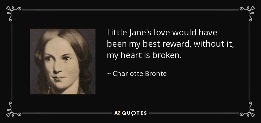 Little Jane's love would have been my best reward, without it, my heart is broken. - Charlotte Bronte