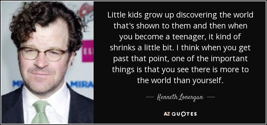 Little kids grow up discovering the world that's shown to them and then when you become a teenager, it kind of shrinks a little bit. I think when you get past that point, one of the important things is that you see there is more to the world than yourself. - Kenneth Lonergan
