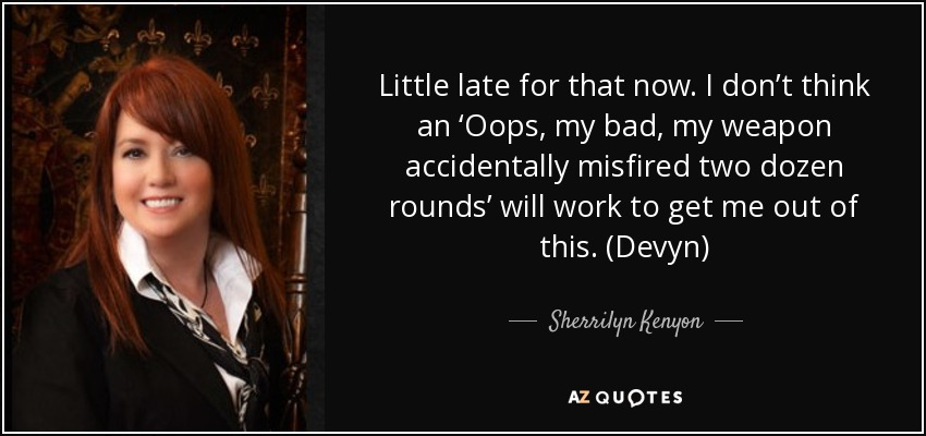 Little late for that now. I don't think an 'Oops, my bad, my weapon accidentally misfired two dozen rounds' will work to get me out of this. (Devyn) - Sherrilyn Kenyon