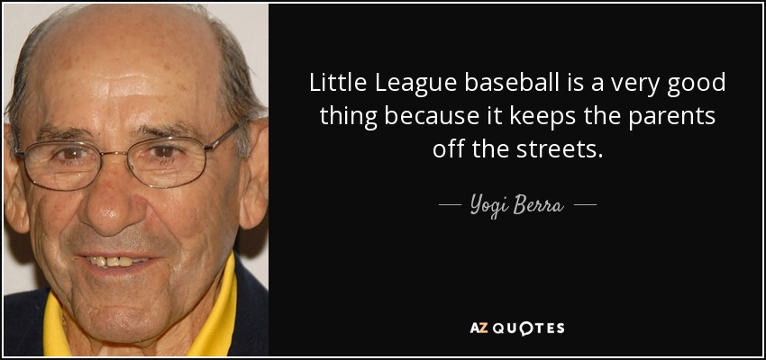 Little League baseball is a very good thing because it keeps the parents off the streets. - Yogi Berra