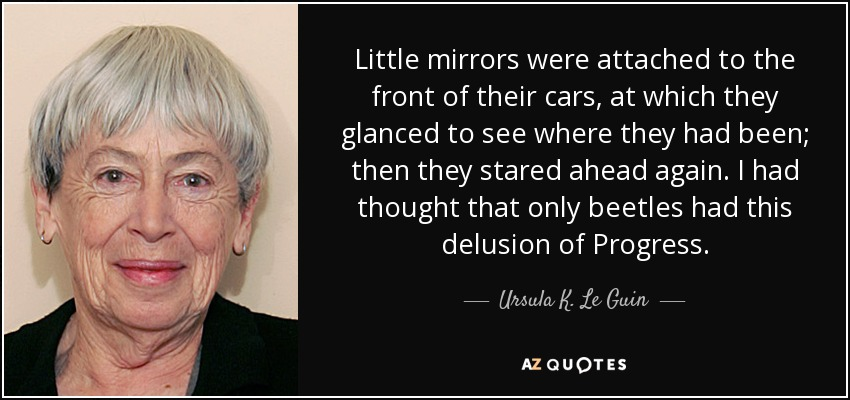 Little mirrors were attached to the front of their cars, at which they glanced to see where they had been; then they stared ahead again. I had thought that only beetles had this delusion of Progress. - Ursula K. Le Guin