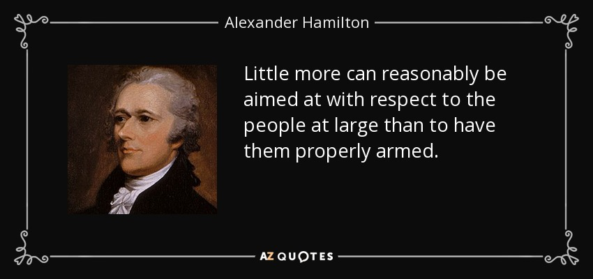 Little more can reasonably be aimed at with respect to the people at large than to have them properly armed. - Alexander Hamilton