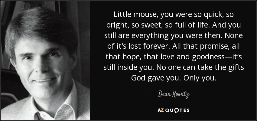 Little mouse, you were so quick, so bright, so sweet, so full of life. And you still are everything you were then. None of it's lost forever. All that promise, all that hope, that love and goodness—it's still inside you. No one can take the gifts God gave you. Only you. - Dean Koontz