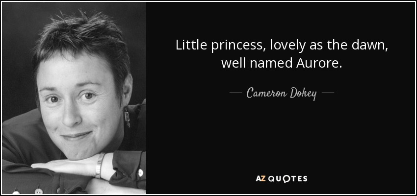 Little princess, lovely as the dawn, well named Aurore. - Cameron Dokey