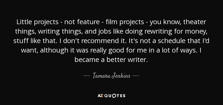 Little projects - not feature - film projects - you know, theater things, writing things, and jobs like doing rewriting for money, stuff like that. I don't recommend it. It's not a schedule that I'd want, although it was really good for me in a lot of ways. I became a better writer. - Tamara Jenkins