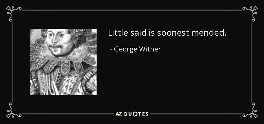 Little said is soonest mended. - George Wither