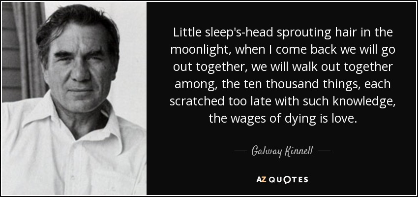 Little sleep's-head sprouting hair in the moonlight, when I come back we will go out together, we will walk out together among, the ten thousand things, each scratched too late with such knowledge, the wages of dying is love. - Galway Kinnell