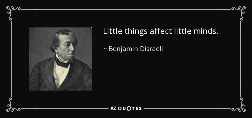 Little things affect little minds. - Benjamin Disraeli