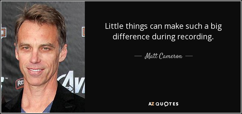 Little things can make such a big difference during recording. - Matt Cameron