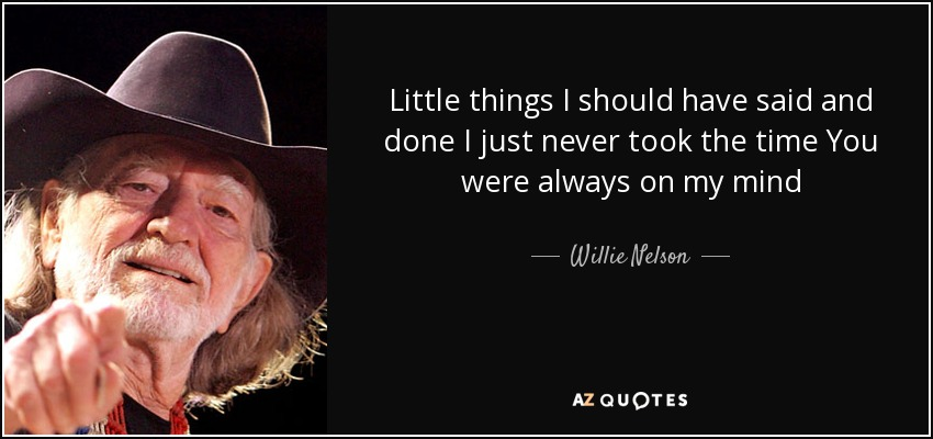 http://www.azquotes.com/picture-quotes/quote-little-things-i-should-have-said-and-done-i-just-never-took-the-time-you-were-always-willie-nelson-87-22-44.jpg