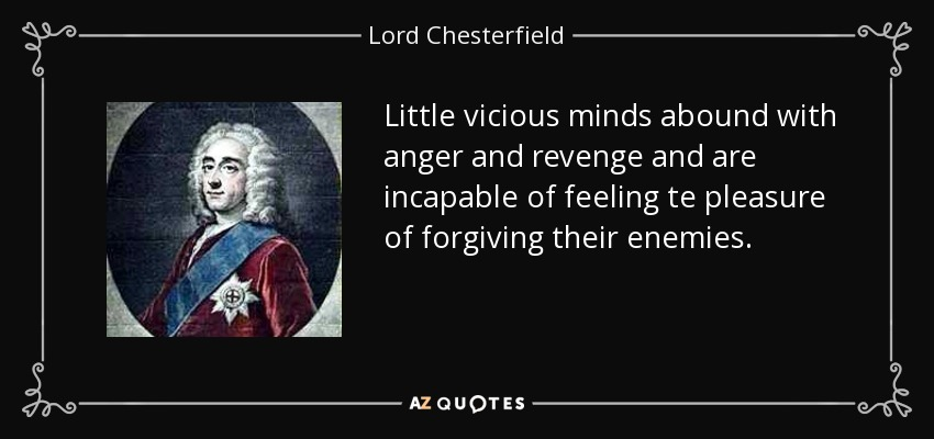 Little vicious minds abound with anger and revenge and are incapable of feeling te pleasure of forgiving their enemies. - Lord Chesterfield