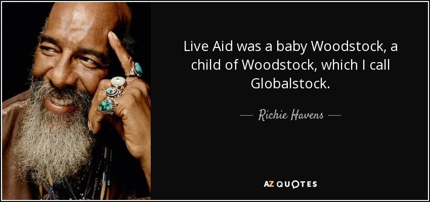 Live Aid was a baby Woodstock, a child of Woodstock, which I call Globalstock. - Richie Havens